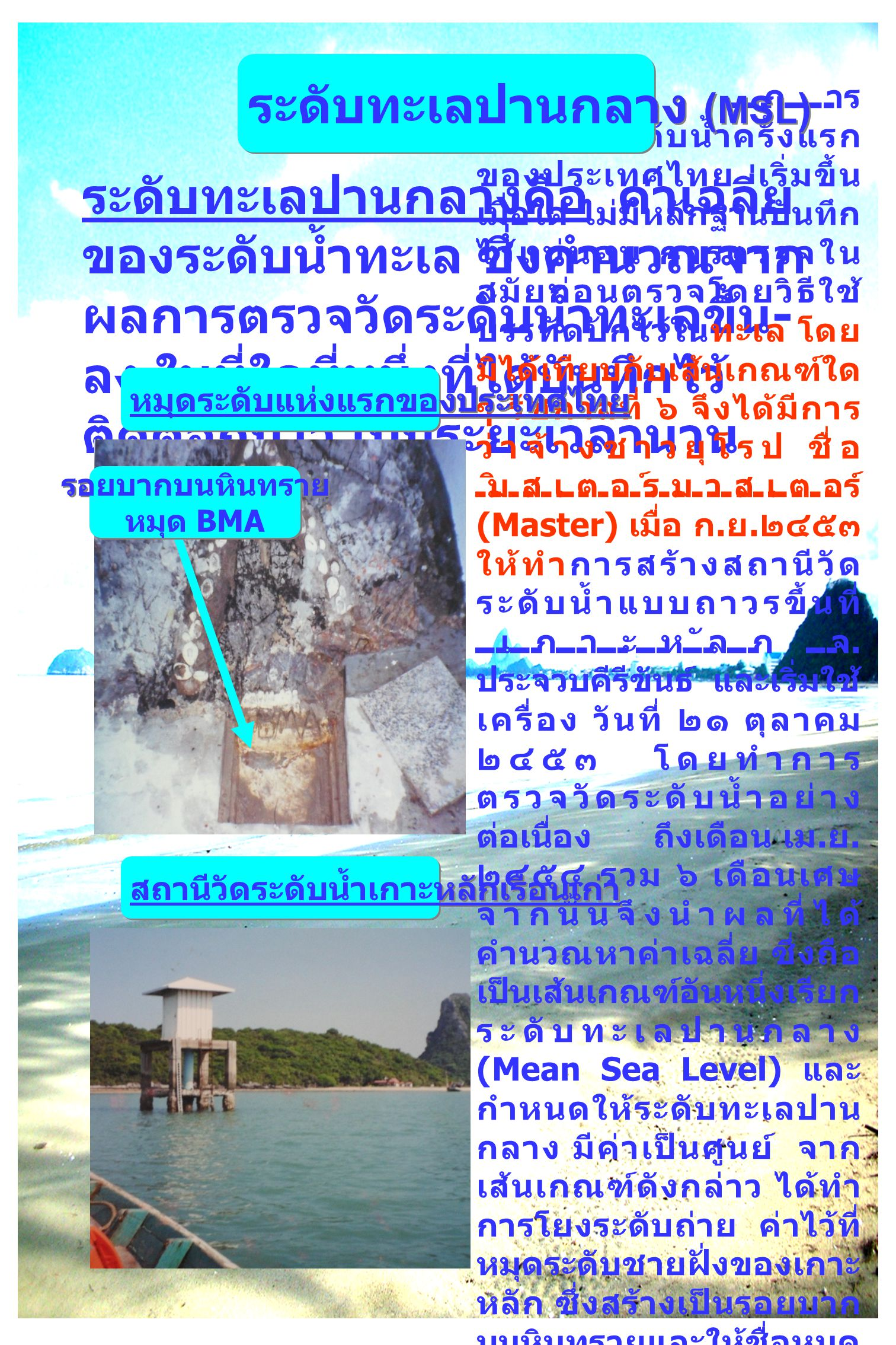 ระดับทะเลปานกลางคือ ค่าเฉลี่ย ของระดับน้ำทะเล ซึ่งคำนวณจาก ผลการตรวจวัดระดับน้ำทะเลขึ้น - ลง ในที่ใดที่หนึ่งที่ได้บันทึกไว้ ติดต่อกันไว้ เป็นระยะเวลานาน การ ตรวจวัดระดับน้ำครั้งแรก ของประเทศไทย เริ่มขึ้น เมื่อใด ไม่มีหลักฐานบันทึก ไว้แน่นอน การตรวจใน สมัยก่อนตรวจโดยวิธีใช้ บรรทัดปักไว้ในทะเล โดย มิได้เทียบกับเส้นเกณฑ์ใด ๆ รัชกาลที่ ๖ จึงได้มีการ ว่าจ้างชาวยุโรป ชื่อ มิสเตอร์มาสเตอร์ (Master) เมื่อ ก.