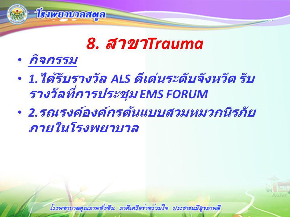 8. สาขา Trauma กิจกรรม 1. ได้รับรางวัล ALS ดีเด่นระดับจังหวัด รับ รางวัลที่การประชุม EMS FORUM 2. รณรงค์องค์กรต้นแบบสวมหมวกนิรภัย ภายในโรงพยาบาล