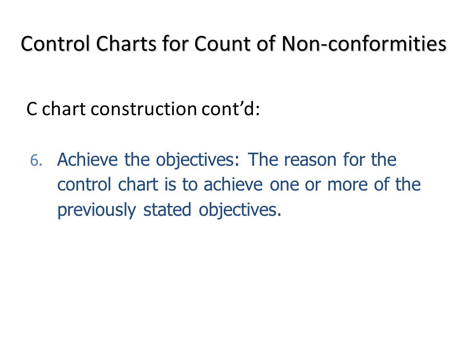 6. Achieve the objectives: The reason for the control chart is to achieve one or more of the previously stated objectives. Control Charts for Count of