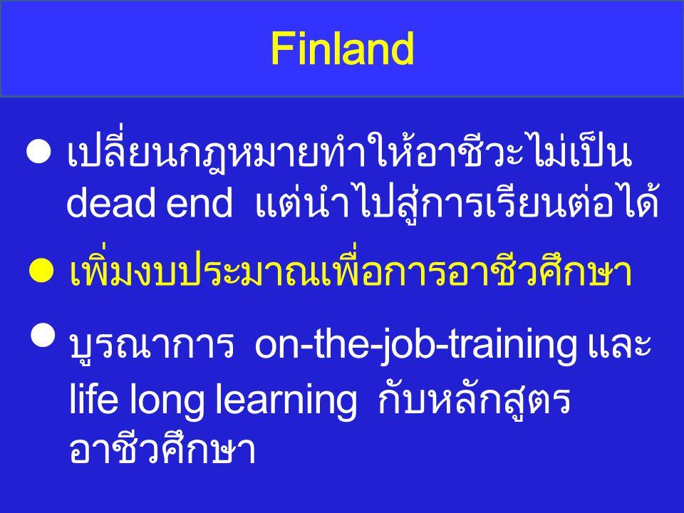 Finland เปลี่ยนกฎหมายทำให้อาชีวะไม่เป็น dead end แต่นำไปสู่การเรียนต่อได้ เพิ่มงบประมาณเพื่อการอาชีวศึกษา บูรณาการ on-the-job-training และ life long l