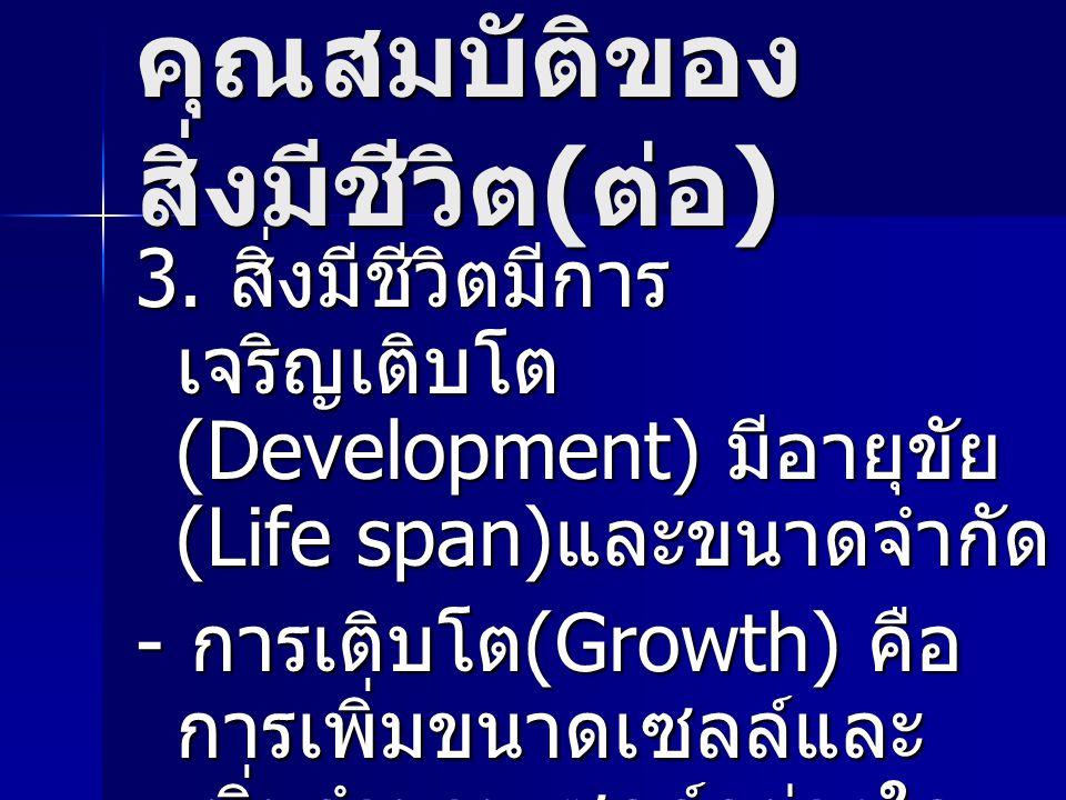 คุณสมบัติของ สิ่งมีชีวิต ( ต่อ ) 3. สิ่งมีชีวิตมีการ เจริญเติบโต (Development) มีอายุขัย (Life span) และขนาดจำกัด - การเติบโต (Growth) คือ การเพิ่มขนา