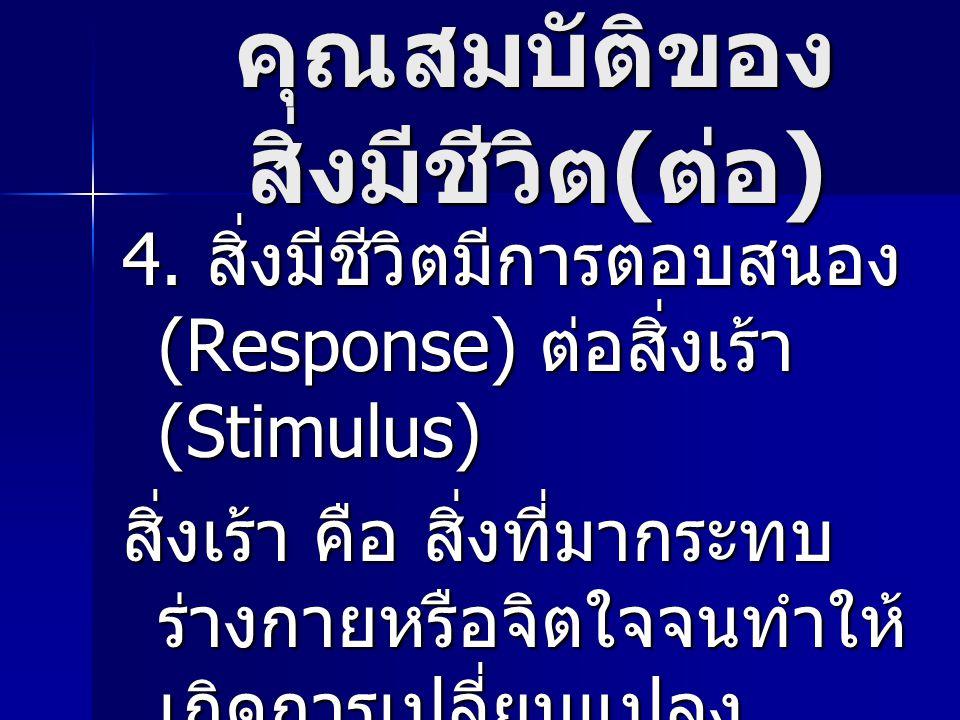 คุณสมบัติของ สิ่งมีชีวิต ( ต่อ ) 4. สิ่งมีชีวิตมีการตอบสนอง (Response) ต่อสิ่งเร้า (Stimulus) สิ่งเร้า คือ สิ่งที่มากระทบ ร่างกายหรือจิตใจจนทำให้ เกิด