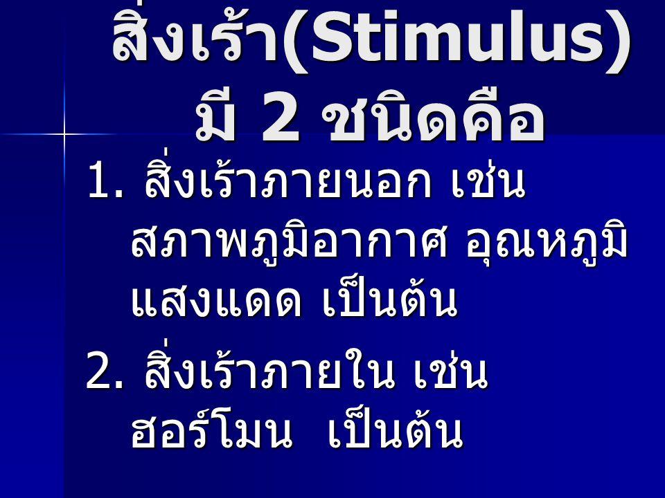 สิ่งเร้า (Stimulus) มี 2 ชนิดคือ 1. สิ่งเร้าภายนอก เช่น สภาพภูมิอากาศ อุณหภูมิ แสงแดด เป็นต้น 2. สิ่งเร้าภายใน เช่น ฮอร์โมน เป็นต้น