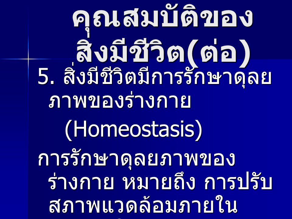 คุณสมบัติของ สิ่งมีชีวิต ( ต่อ ) 5. สิ่งมีชีวิตมีการรักษาดุลย ภาพของร่างกาย (Homeostasis) (Homeostasis) การรักษาดุลยภาพของ ร่างกาย หมายถึง การปรับ สภา