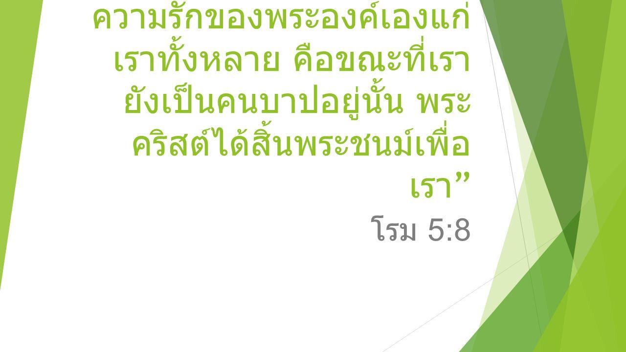 """"""" แต่พระเจ้าทรงสำแดง ความรักของพระองค์เองแก่ เราทั้งหลาย คือขณะที่เรา ยังเป็นคนบาปอยู่นั้น พระ คริสต์ได้สิ้นพระชนม์เพื่อ เรา """" โรม 5:8"""