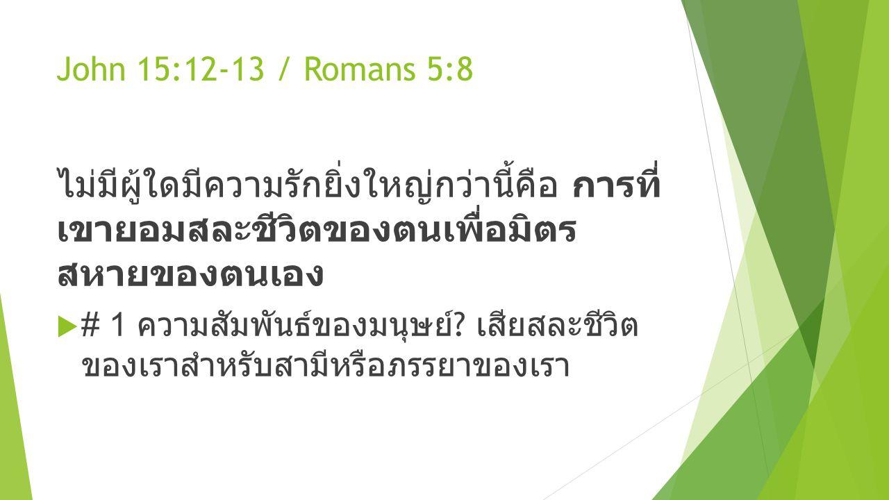 John 15:12-13 / Romans 5:8 ไม่มีผู้ใดมีความรักยิ่งใหญ่กว่านี้คือ การที่ เขายอมสละชีวิตของตนเพื่อมิตร สหายของตนเอง  # 1 ความสัมพันธ์ของมนุษย์ ? เสียสล