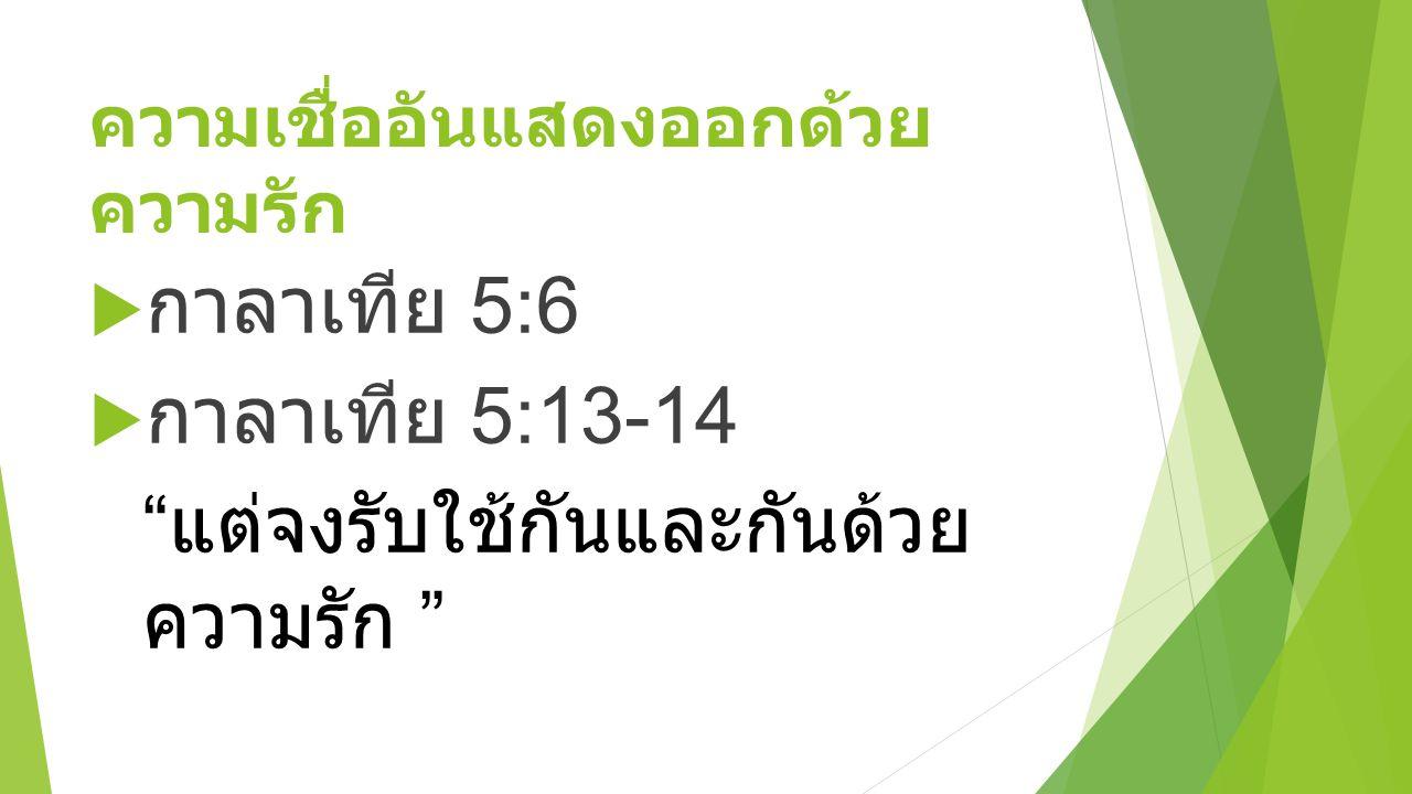 """ความเชื่ออันแสดงออกด้วย ความรัก  กาลาเทีย 5:6  กาลาเทีย 5:13-14 """" แต่จงรับใช้กันและกันด้วย ความรัก """""""