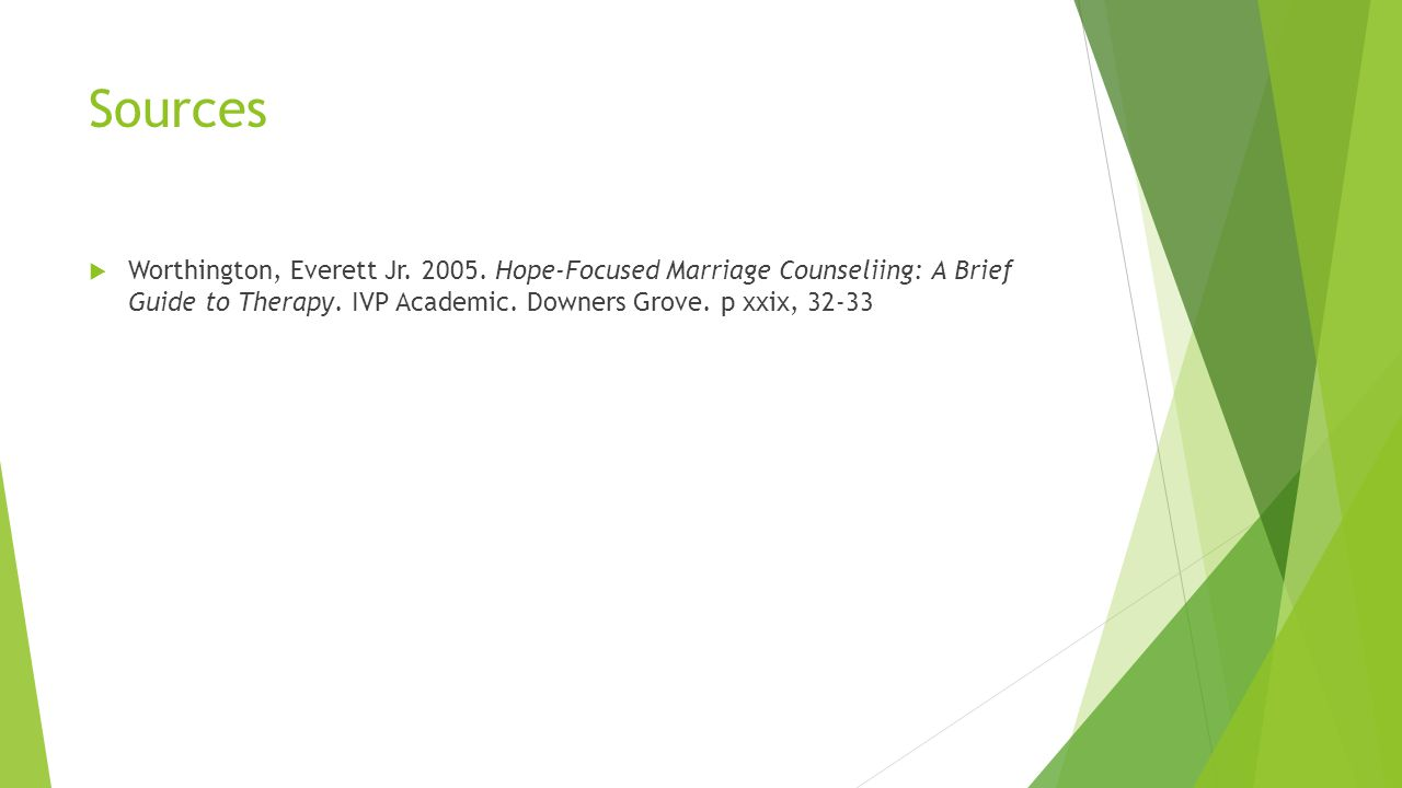 Sources  Worthington, Everett Jr. 2005. Hope-Focused Marriage Counseliing: A Brief Guide to Therapy. IVP Academic. Downers Grove. p xxix, 32-33