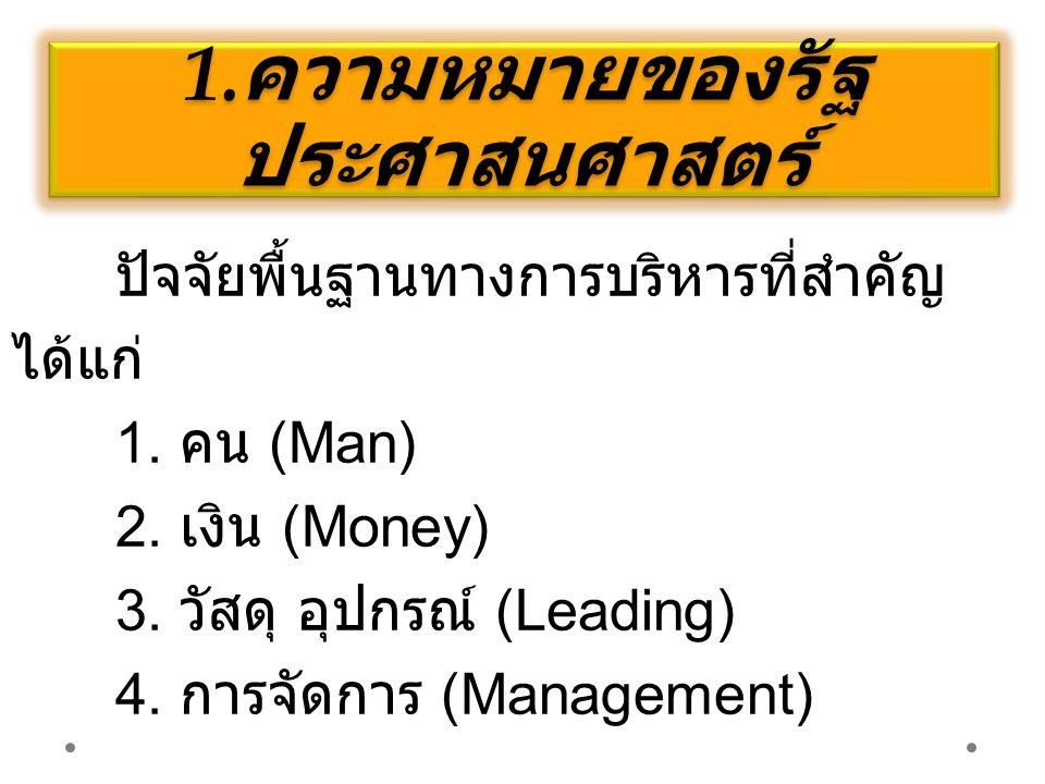 1. ความหมายของรัฐ ประศาสนศาสตร์ ปัจจัยพื้นฐานทางการบริหารที่สำคัญ ได้แก่ 1. คน (Man) 2. เงิน (Money) 3. วัสดุ อุปกรณ์ (Leading) 4. การจัดการ (Manageme