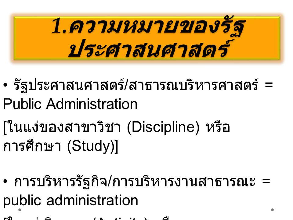 1. ความหมายของรัฐ ประศาสนศาสตร์ รัฐประศาสนศาสตร์ / สาธารณบริหารศาสตร์ = Public Administration [ ในแง่ของสาขาวิชา (Discipline) หรือ การศึกษา (Study)] ก