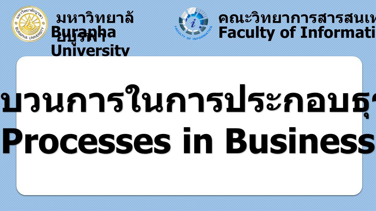 มหาวิทยาลั ยบูรพา Burapha University คณะวิทยาการสารสนเทศ Faculty of Informatics กระบวนการในการประกอบธุรกิจ ( Processes in Business )