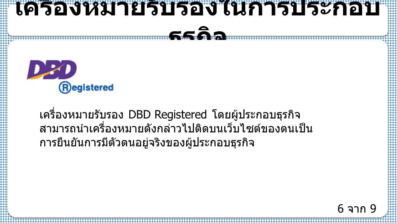 เครื่องหมายรับรองในการประกอบ ธุรกิจ เครื่องหมายรับรอง DBD Registered โดยผู้ประกอบธุรกิจ สามารถนำเครื่องหมายดังกล่าวไปติดบนเว็บไซต์ของตนเป็น การยืนยันการมีตัวตนอยู่จริงของผู้ประกอบธุรกิจ 6 จาก 9