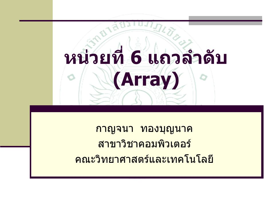 หน่วยที่ 6 แถวลำดับ (Array) กาญจนา ทองบุญนาค สาขาวิชาคอมพิวเตอร์ คณะวิทยาศาสตร์และเทคโนโลยี