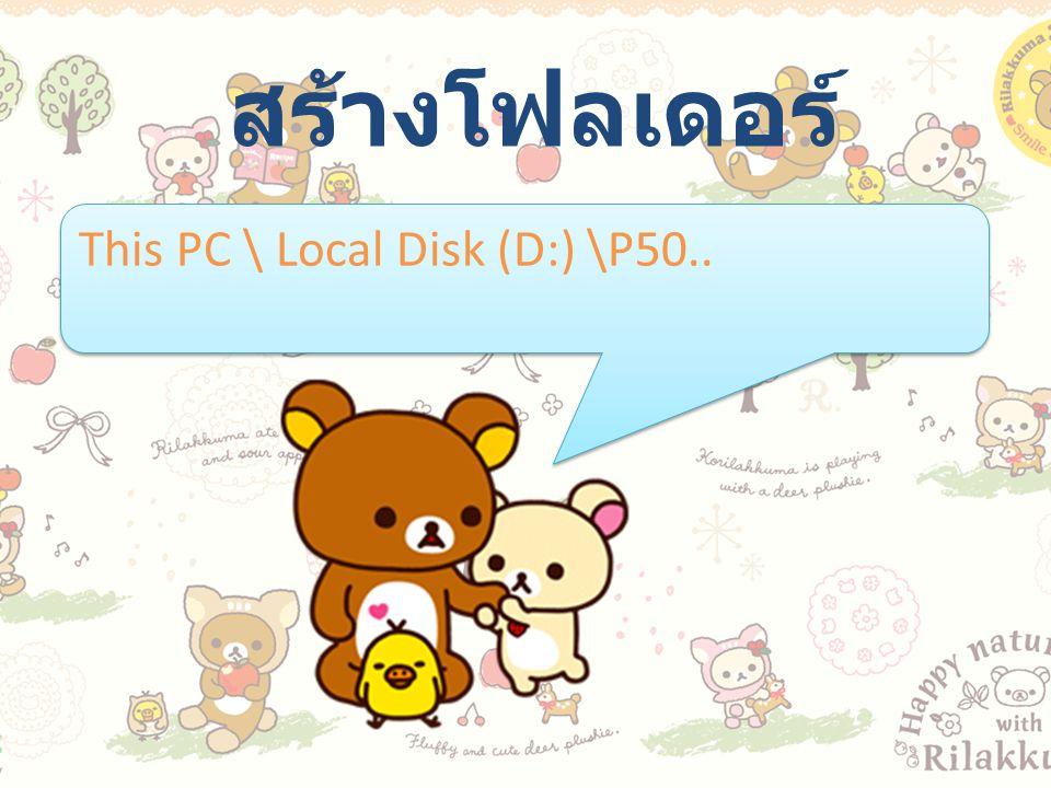 สร้างโฟลเดอร์ This PC \ Local Disk (D:) \P50..