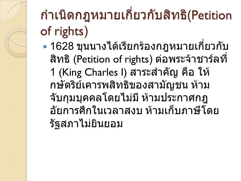 กำเนิดกฎหมายเกี่ยวกับสิทธิ (Petition of rights) 1628 ขุนนางได้เรียกร้องกฎหมายเกี่ยวกับ สิทธิ (Petition of rights) ต่อพระจ้าชาร์ลที่ 1 (King Charles I)