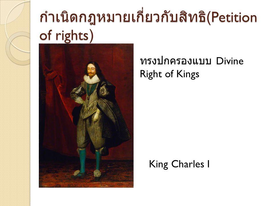 สงครามกลางเมืองอังกฤษ 1642- 1651 กษัตริย์ ไม่ยินยอม ให้มีกฎหมายเกี่ยวกับ สิทธิ (Petition of rights) ทำให้เกิดสงคราม ระหว่าง กองทัพฝ่ายกษัตริย์ และกองทัพ ฝ่ายรัฐสภา ผลการต่อสู้ กองทัพพระเจ้าชาร์ลพ่ายแพ้ ถูกจับประหารชีวิต
