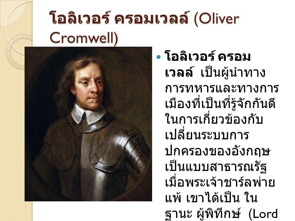 โอลิเวอร์ ครอมเวลล์ (Oliver Cromwell) โอลิเวอร์ ครอม เวลล์ เป็นผู้นำทาง การทหารและทางการ เมืองที่เป็นที่รู้จักกันดี ในการเกี่ยวข้องกับ เปลี่ยนระบบการ