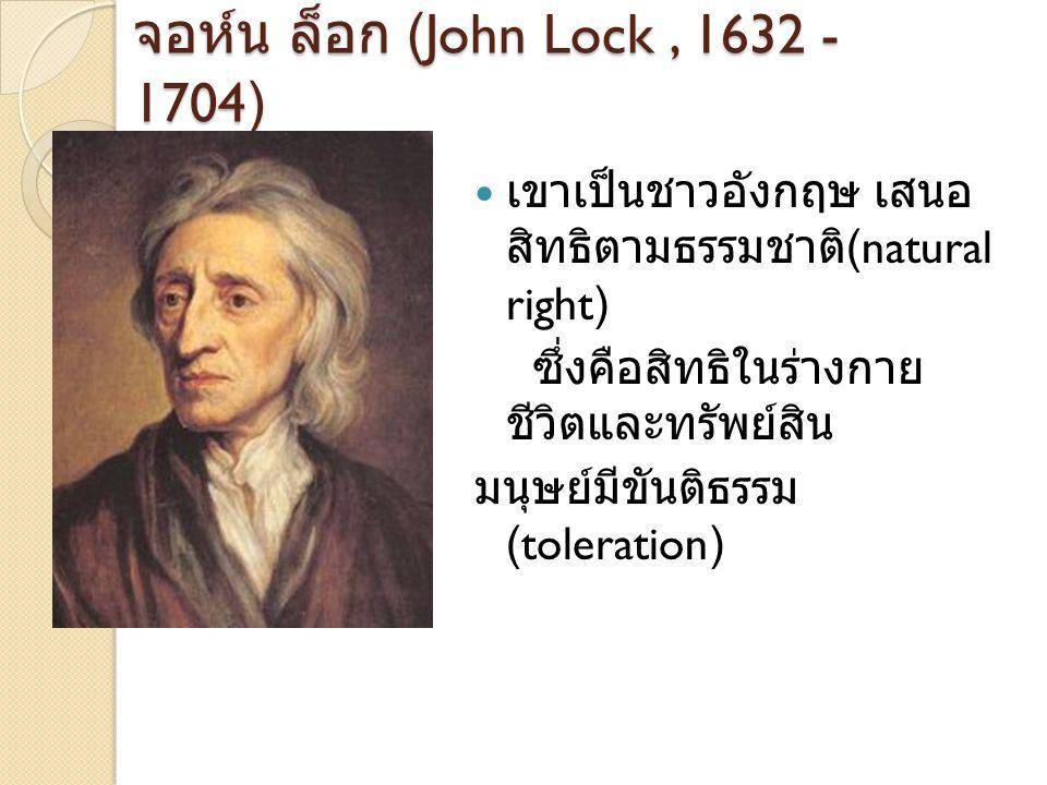 John Locke 1632-1704 เสนอแนวคิดเรื่อง สัญญา ประชาคม Social Contract สังคมเกิดขึ้นมาจากข้อตกลง ข้อมนุษย์ ที่มารวมตัวด้วย ความสมัครใจ รัฐบาลมี อำนาจจากความยินยอมของ ประชาชน รัฐบาลมีหน้าที่ พิทักษ์สิทธิพื้นฐานของ มนุษย์ ในสิทธิในชีวิต ใน เสรีภาพ และในทรัพย์สิน หากรัฐบาลไม่ทำตาม ประชาชนมีสิทธิเปลี่ยนแปลง รัฐบาลได้ ข้อเสนอของ Locke มีผลใน อังกฤษอย่างมาก