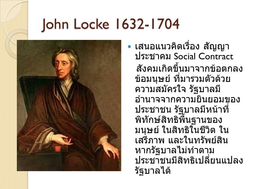 John Locke 1632-1704 เสนอแนวคิดเรื่อง สัญญา ประชาคม Social Contract สังคมเกิดขึ้นมาจากข้อตกลง ข้อมนุษย์ ที่มารวมตัวด้วย ความสมัครใจ รัฐบาลมี อำนาจจากค