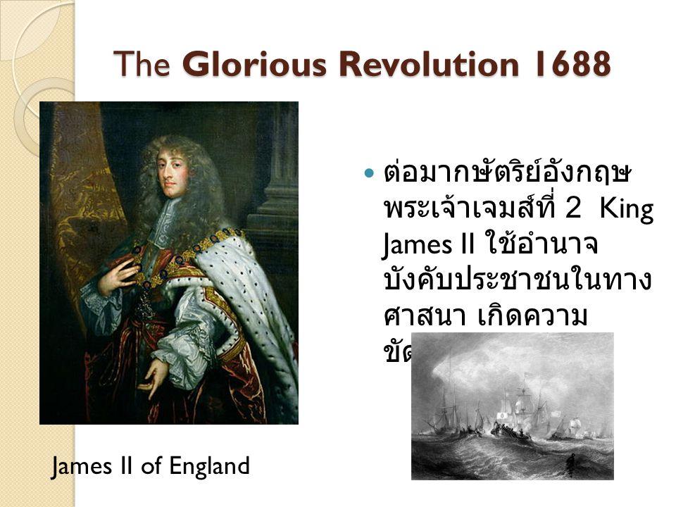 The Glorious Revolution 1688 ต่อมากษัตริย์อังกฤษ พระเจ้าเจมส์ที่ 2 King James II ใช้อำนาจ บังคับประชาชนในทาง ศาสนา เกิดความ ขัดแย้งทางนิกาย James II o