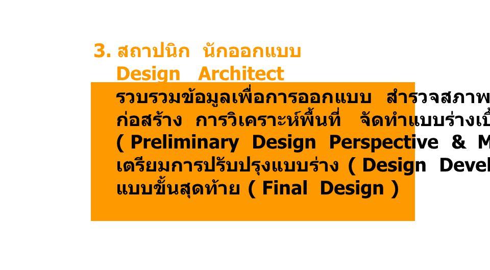 3. สถาปนิก นักออกแบบ Design Architect รวบรวมข้อมูลเพื่อการออกแบบ สำรวจสภาพสถานที่ ก่อสร้าง การวิเคราะห์พื้นที่ จัดทำแบบร่างเบื้องต้น ( Preliminary Des