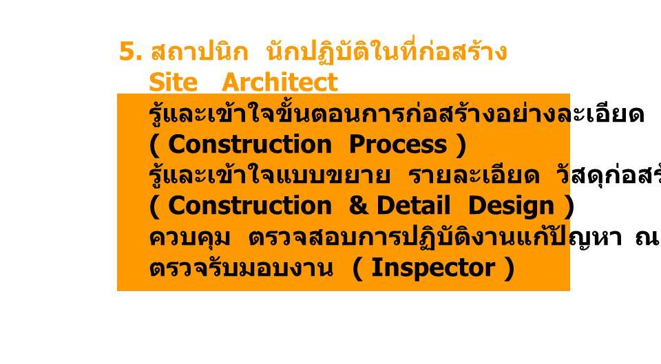5. สถาปนิก นักปฏิบัติในที่ก่อสร้าง Site Architect รู้และเข้าใจขั้นตอนการก่อสร้างอย่างละเอียด ( Construction Process ) รู้และเข้าใจแบบขยาย รายละเอียด ว