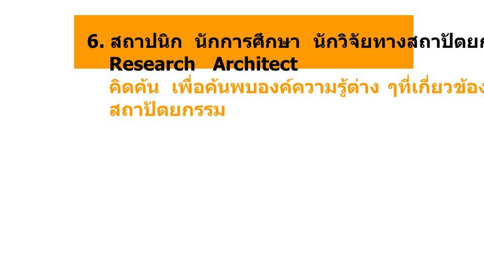 6. สถาปนิก นักการศึกษา นักวิจัยทางสถาปัตยกรรม Research Architect คิดค้น เพื่อค้นพบองค์ความรู้ต่าง ๆที่เกี่ยวข้องกับงาน สถาปัตยกรรม