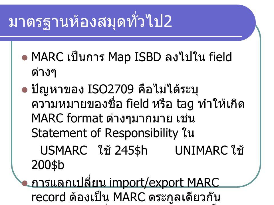 มาตรฐานห้องสมุดทั่วไป 2 MARC เป็นการ Map ISBD ลงไปใน field ต่างๆ ปัญหาของ ISO2709 คือไม่ได้ระบุ ความหมายของชื่อ field หรือ tag ทำให้เกิด MARC format ต