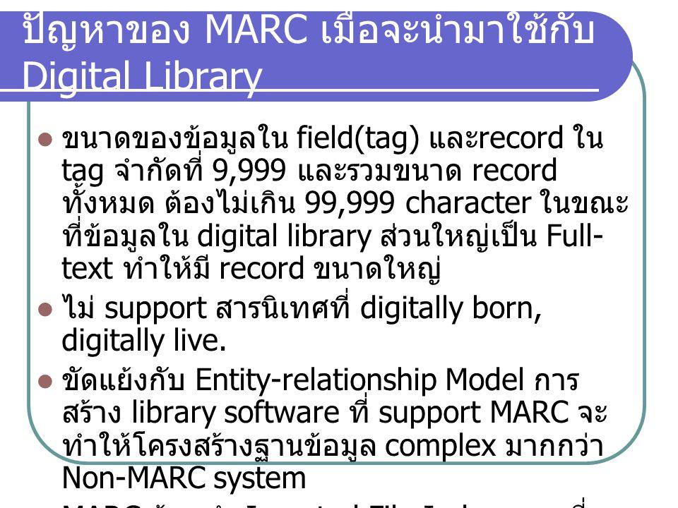 ปัญหาของ MARC เมื่อจะนำมาใช้กับ Digital Library ขนาดของข้อมูลใน field(tag) และ record ใน tag จำกัดที่ 9,999 และรวมขนาด record ทั้งหมด ต้องไม่เกิน 99,9