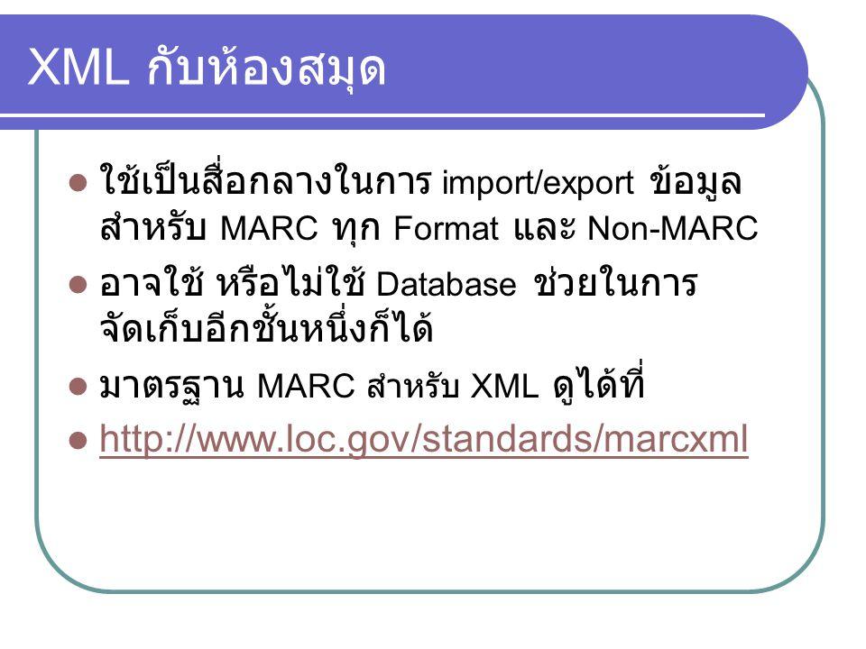 XML กับห้องสมุด ใช้เป็นสื่อกลางในการ import/export ข้อมูล สำหรับ MARC ทุก Format และ Non-MARC อาจใช้ หรือไม่ใช้ Database ช่วยในการ จัดเก็บอีกชั้นหนึ่ง