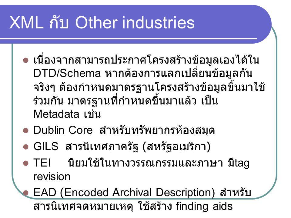 XML กับ Other industries เนื่องจากสามารถประกาศโครงสร้างข้อมูลเองได้ใน DTD/Schema หากต้องการแลกเปลี่ยนข้อมูลกัน จริงๆ ต้องกำหนดมาตรฐานโครงสร้างข้อมูลขึ