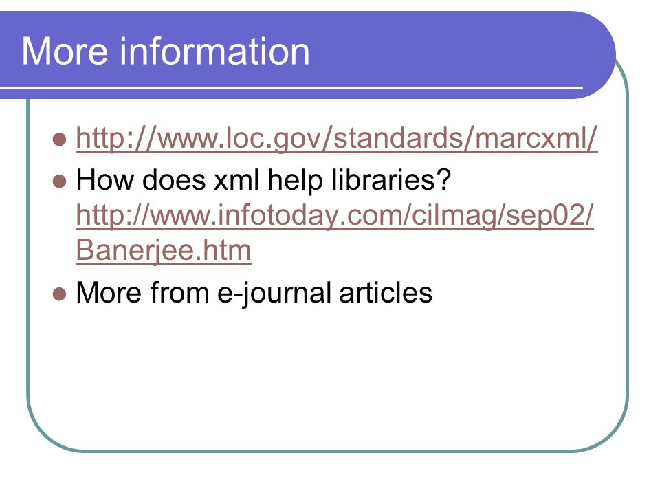 More information http://www.loc.gov/standards/marcxml/ http://www.loc.gov/standards/marcxml/ How does xml help libraries? http://www.infotoday.com/cil