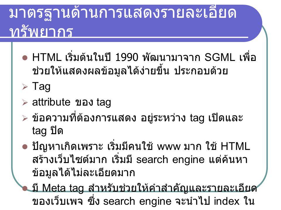 มาตรฐานด้านการแสดงรายละเอียด ทรัพยากร HTML เริ่มต้นในปี 1990 พัฒนามาจาก SGML เพื่อ ช่วยให้แสดงผลข้อมูลได้ง่ายขึ้น ประกอบด้วย  Tag  attribute ของ tag