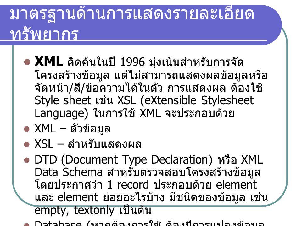มาตรฐานด้านการแสดงรายละเอียด ทรัพยากร XML คิดค้นในปี 1996 มุ่งเน้นสำหรับการจัด โครงสร้างข้อมูล แต่ไม่สามารถแสดงผลข้อมูลหรือ จัดหน้า / สี / ข้อความได้ใ