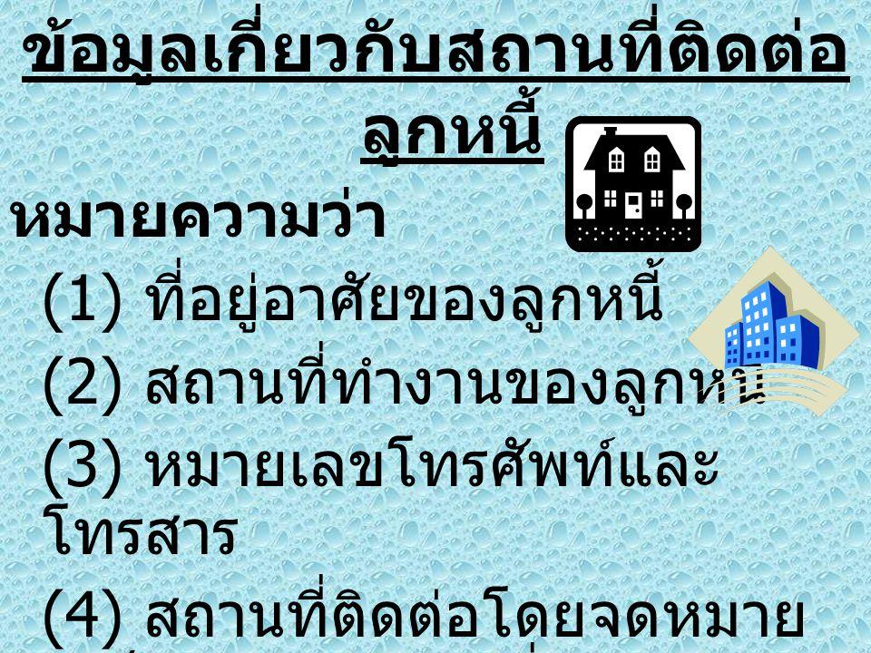 ข้อมูลเกี่ยวกับสถานที่ติดต่อ ลูกหนี้ หมายความว่า (1) ที่อยู่อาศัยของลูกหนี้ (2) สถานที่ทำงานของลูกหนี้ (3) หมายเลขโทรศัพท์และ โทรสาร (4) สถานที่ติดต่อ