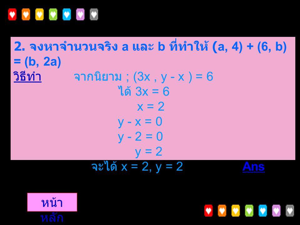 1. จงหาจำนวนจริง a และ b ที่ทำให้ (a, 4) + (6, b) = (b, 2a) วิธีทำจากนิยามได้ (a + 6, 4 + b) = (6, 2a) a + 6 = b a = b - 6......( 1) 4 + b = 2a.......