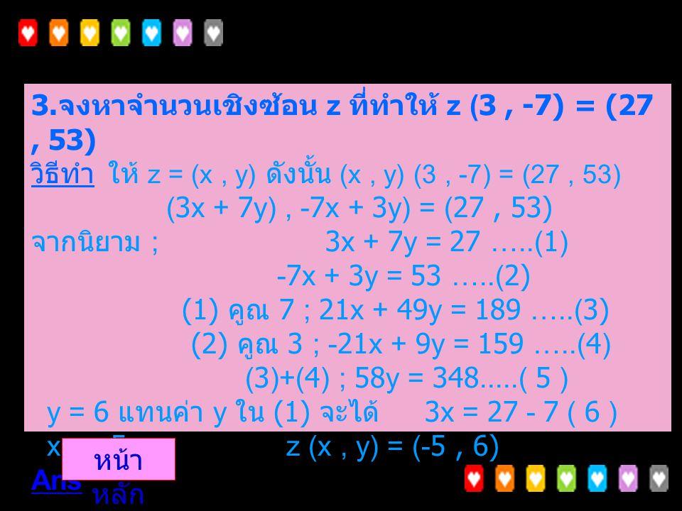 2. จงหาจำนวนจริง a และ b ที่ทำให้ (a, 4) + (6, b) = (b, 2a) วิธีทำ จากนิยาม ; (3x, y - x ) = 6 ได้ 3x = 6 x = 2 y - x = 0 y - 2 = 0 y = 2 จะได้ x = 2,