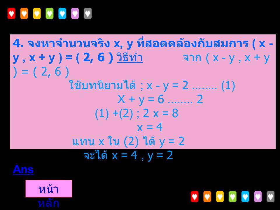 3. จงหาจำนวนเชิงซ้อน z ที่ทำให้ z (3, -7) = (27, 53) วิธีทำ ให้ z = (x, y) ดังนั้น (x, y) (3, -7) = (27, 53) (3x + 7y), -7x + 3y) = (27, 53) จากนิยาม
