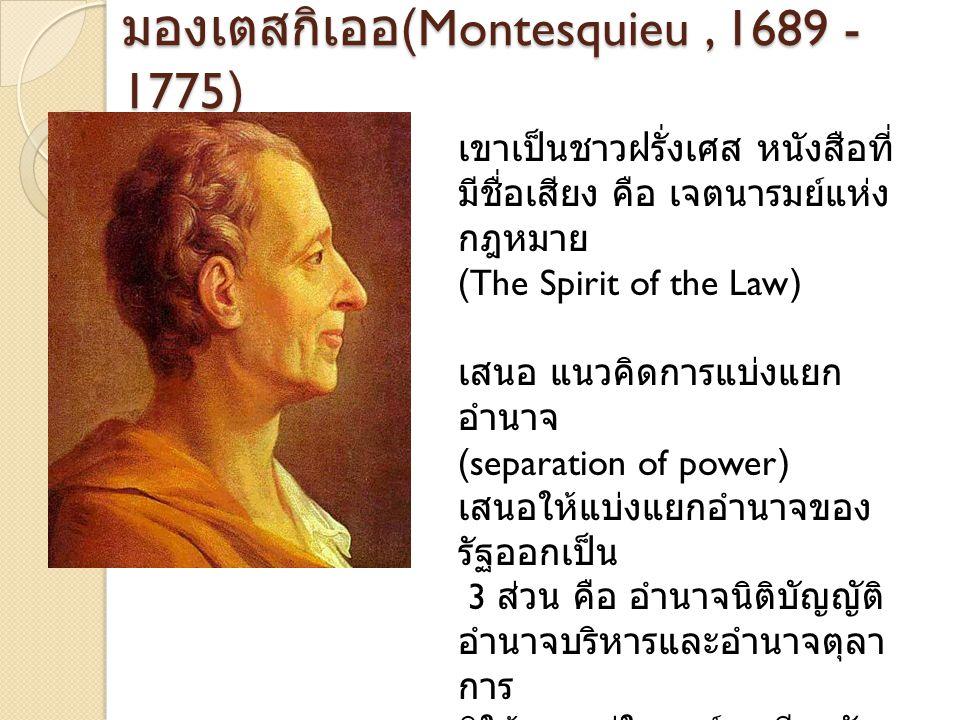 มองเตสกิเออ (Montesquieu, 1689 - 1775) เขาเป็นชาวฝรั่งเศส หนังสือที่ มีชื่อเสียง คือ เจตนารมย์แห่ง กฎหมาย (The Spirit of the Law) เสนอ แนวคิดการแบ่งแย