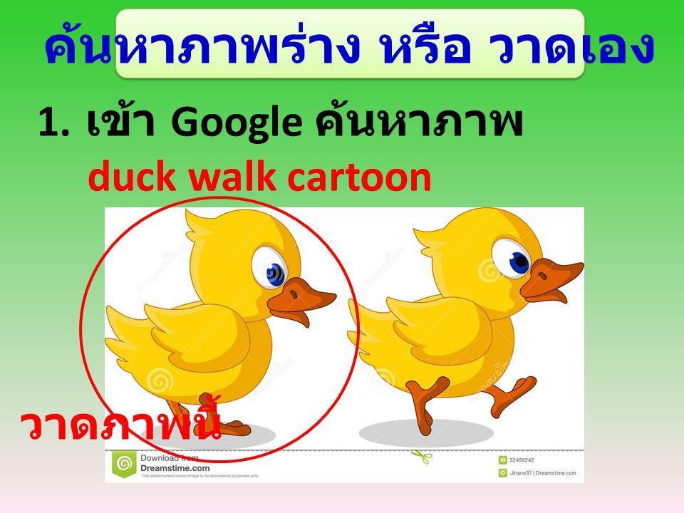 ค้นหาภาพร่าง หรือ วาดเอง 1. เข้า Google ค้นหาภาพ duck walk cartoon วาดภาพนี้
