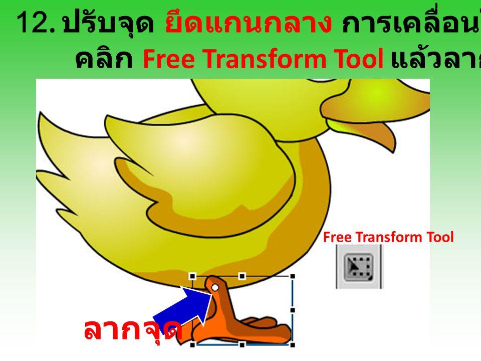 12. ปรับจุด ยึดแกนกลาง การเคลื่อนไหว คลิก Free Transform Tool แล้วลากจุด Free Transform Tool ลากจุด