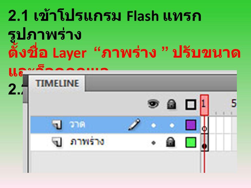 """2.1 เข้าโปรแกรม Flash แทรก รูปภาพร่าง ตั้งชื่อ Layer """" ภาพร่าง """" ปรับขนาด และล็อคกุญแจ 2.2 เพิ่ม Layer ที่ 2 สำหรับวาดภาพ"""