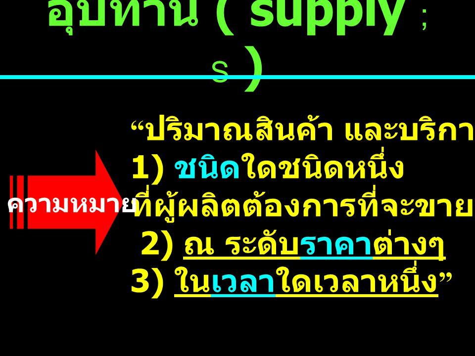 อุปทาน ( supply ; S ) ปริมาณสินค้า และบริการ 1) ชนิดใดชนิดหนึ่ง ที่ผู้ผลิตต้องการที่จะขาย ( ปริมาณเสนอขาย ) 2) ณ ระดับราคาต่างๆ 3) ในเวลาใดเวลาหนึ่ง ความหมาย