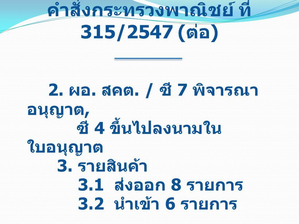 คำสั่งกระทรวงพาณิชย์ ที่ 315/2547 ( ต่อ ) 2. ผอ. สคต. / ซี 7 พิจารณา อนุญาต, ซี 4 ขึ้นไปลงนามใน ใบอนุญาต 3. รายสินค้า 3.1 ส่งออก 8 รายการ 3.2 นำเข้า 6