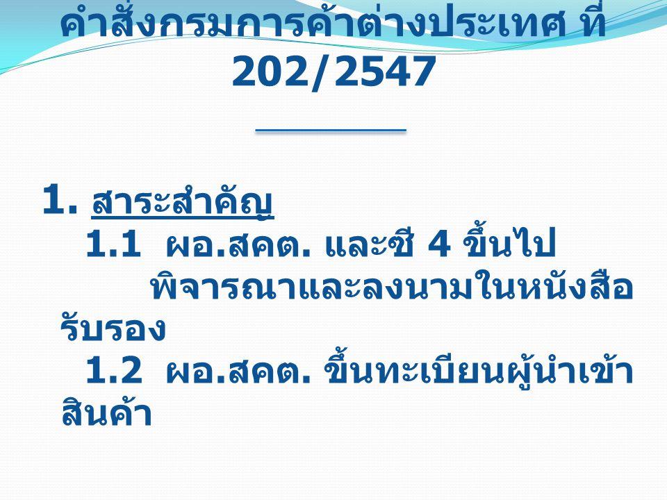 คำสั่งกรมการค้าต่างประเทศ ที่ 202/2547 1. สาระสำคัญ 1.1 ผอ. สคต. และซี 4 ขึ้นไป พิจารณาและลงนามในหนังสือ รับรอง 1.2 ผอ. สคต. ขึ้นทะเบียนผู้นำเข้า สินค