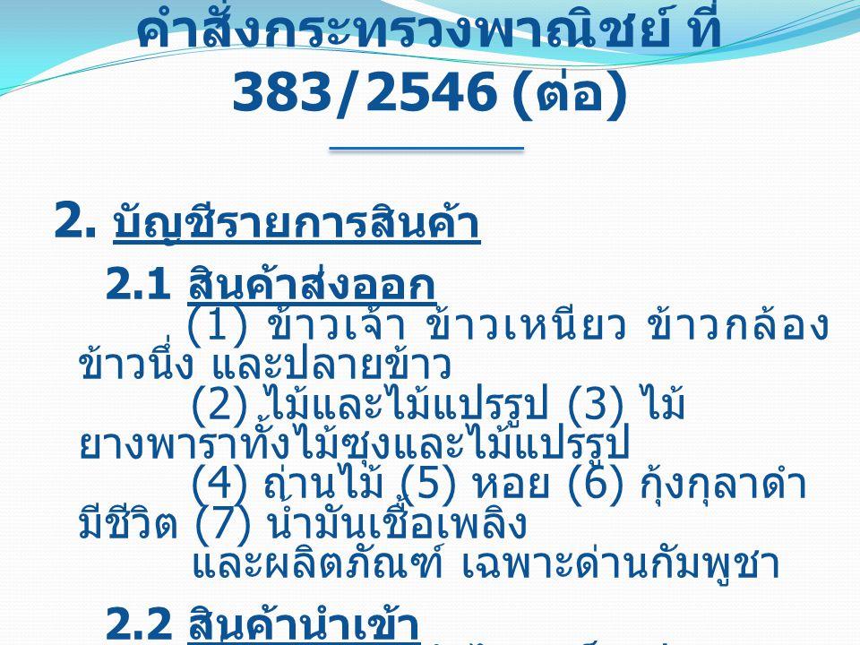 คำสั่งกระทรวงพาณิชย์ ที่ 383/2546 ( ต่อ ) 2. บัญชีรายการสินค้า 2.1 สินค้าส่งออก (1) ข้าวเจ้า ข้าวเหนียว ข้าวกล้อง ข้าวนึ่ง และปลายข้าว (2) ไม้และไม้แป