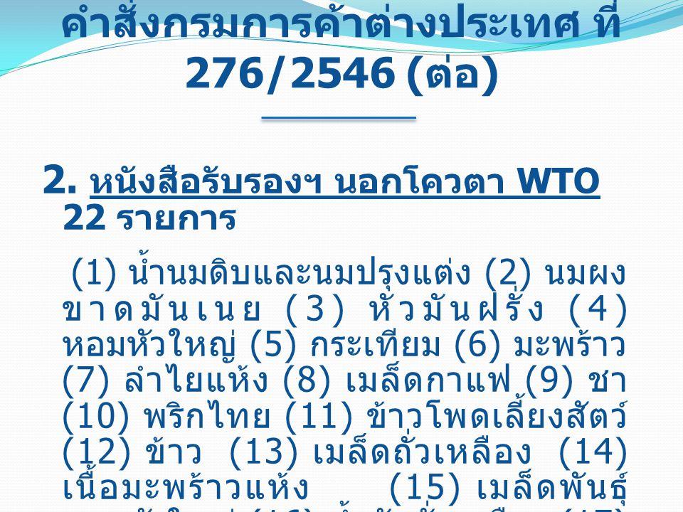 คำสั่งกรมการค้าต่างประเทศ ที่ 276/2546 ( ต่อ ) 2. หนังสือรับรองฯ นอกโควตา WTO 22 รายการ (1) น้ำนมดิบและนมปรุงแต่ง (2) นมผง ขาดมันเนย (3) หัวมันฝรั่ง (