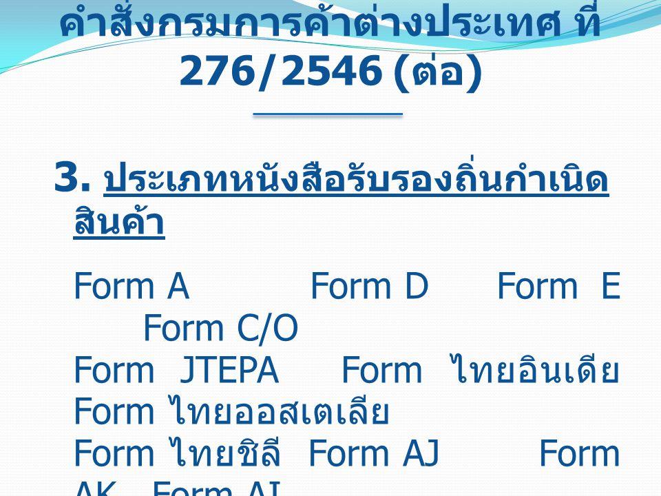 คำสั่งกรมการค้าต่างประเทศ ที่ 276/2546 ( ต่อ ) 3. ประเภทหนังสือรับรองถิ่นกำเนิด สินค้า Form A Form D Form E Form C/O Form JTEPA Form ไทยอินเดีย Form ไ