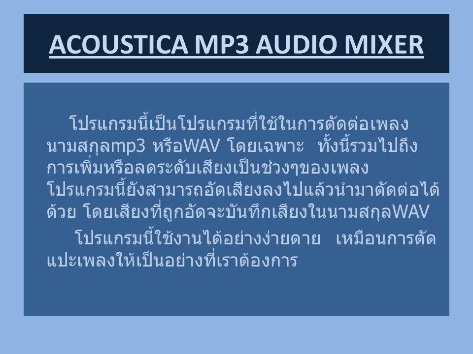 เหตุผลที่สนใจ เป็นโปรแกรมที่นำมาใช้ในการตัดต่อเพลงmp3อย่างเป็นอิสระ ตามที่เราต้องการ ประเภทของซอฟท์แวร์ ซอพท์แวร์ลิขสิทธิ์ เวบไซท์ www.acoustica.com/mp3-audiomixer/index.htm ACOUSTICA MP3 AUDIO MIXER
