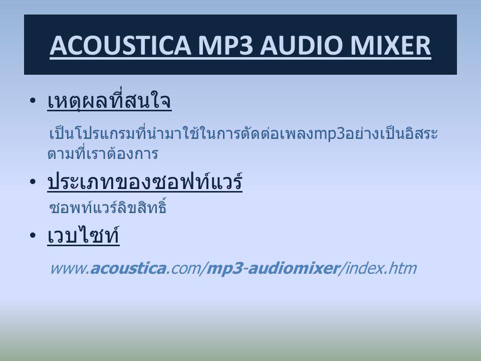 เหตุผลที่สนใจ เป็นโปรแกรมที่นำมาใช้ในการตัดต่อเพลงmp3อย่างเป็นอิสระ ตามที่เราต้องการ ประเภทของซอฟท์แวร์ ซอพท์แวร์ลิขสิทธิ์ เวบไซท์ www.acoustica.com/m